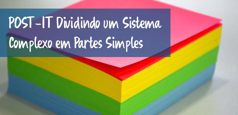 POST IT – DIVIDINDO UM SISTEMA COMPLEXO EM PARTES MAIS SIMPLES 7dd28ddb0a5